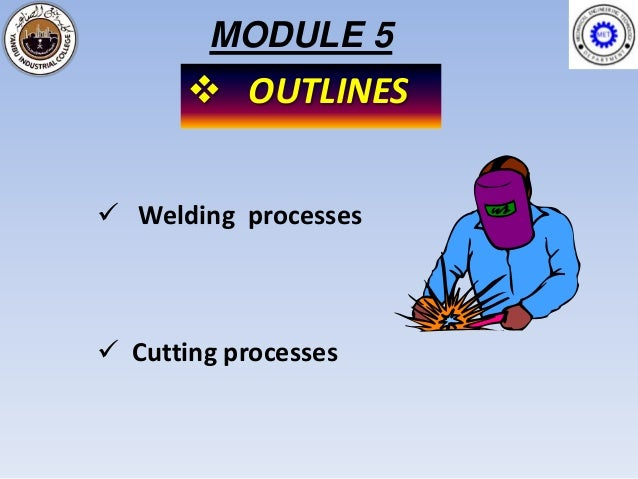 MODULE 5        OUTLINES Welding processes Cutting processes