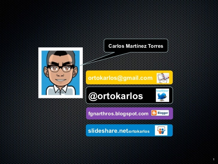 Carlos Martínez Torresortokarlos@gmail.com@ortokarlosfgnarthros.blogspot.comslideshare.net/ortokarlos                     ...