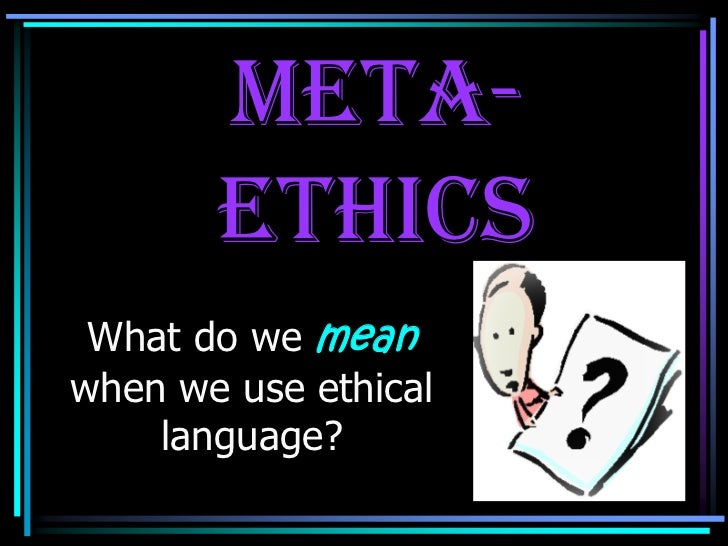 Meta-       Ethics What do we meanwhen we use ethical    language?