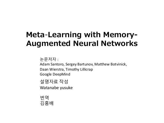 설명자료 작성 Watanabe yusuke 번역 김홍배 Meta-Learning with Memory- Augmented Neural Networks 논문저자 : Adam Santoro, Sergey Bartunov, ...