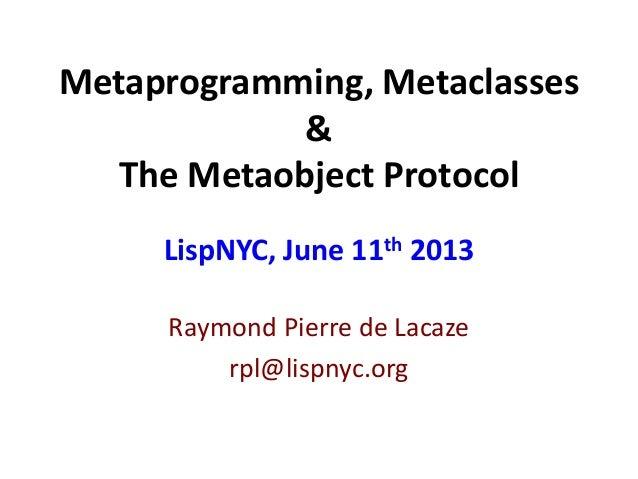 Metaprogramming, Metaclasses&The Metaobject ProtocolRaymond Pierre de Lacazerpl@lispnyc.orgLispNYC, June 11th 2013