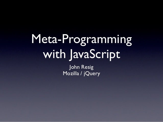 Meta-Programming with JavaScript       John Resig     Mozilla / jQuery