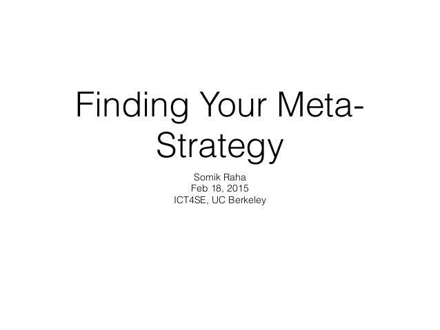 Finding Your Meta- Strategy Somik Raha Feb 18, 2015 ICT4SE, UC Berkeley
