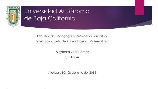 Universidad Autónoma de Baja California Facultad de Pedagogía e Innovación Educativa Diseño de Objeto de Aprendizaje en Ma...