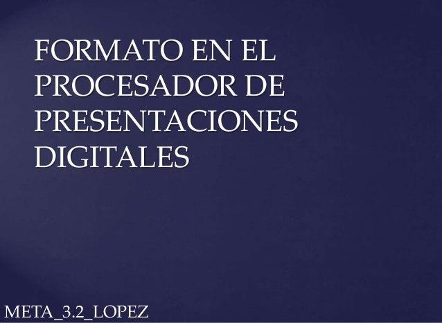 FORMATO EN EL PROCESADOR DE PRESENTACIONES DIGITALES META_3.2_LOPEZ