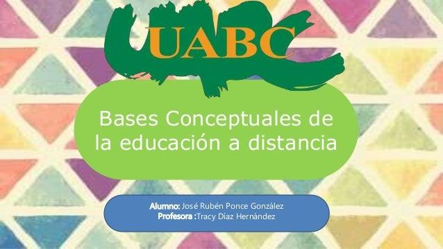 Bases Conceptuales de la educación a distancia Alumno: José Rubén Ponce González Profesora :Tracy Díaz Hernández