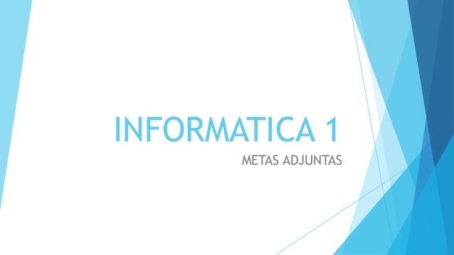 INFORMATICA 1 METAS ADJUNTAS