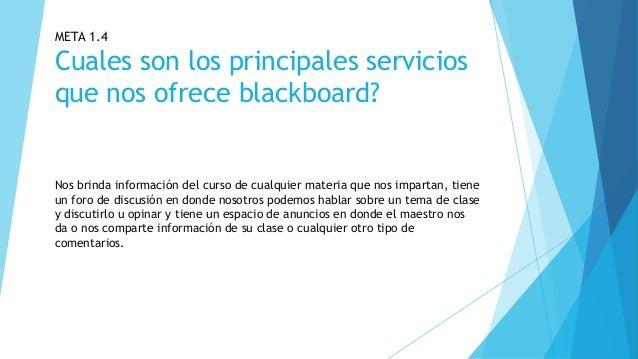 META 1.4 Cuales son los principales servicios que nos ofrece blackboard? Nos brinda información del curso de cualquier mat...