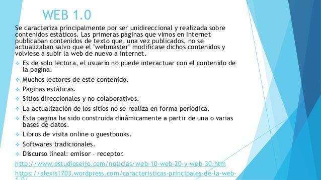 WEB 1.0 Se caracteriza principalmente por ser unidireccional y realizada sobre contenidos estáticos. Las primeras páginas ...