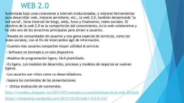WEB 2.0 Sustentada bajo unas conexiones a internet evolucionadas, y mejores herramientas para desarrollar web, mejores ser...