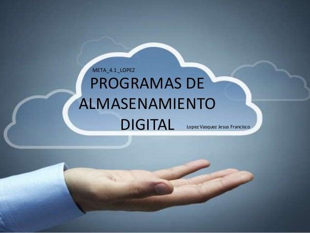 PROGRAMAS DE ALMASENAMIENTO DIGITAL META_4.1_LOPEZ Lopez Vasquez Jesus Francisco