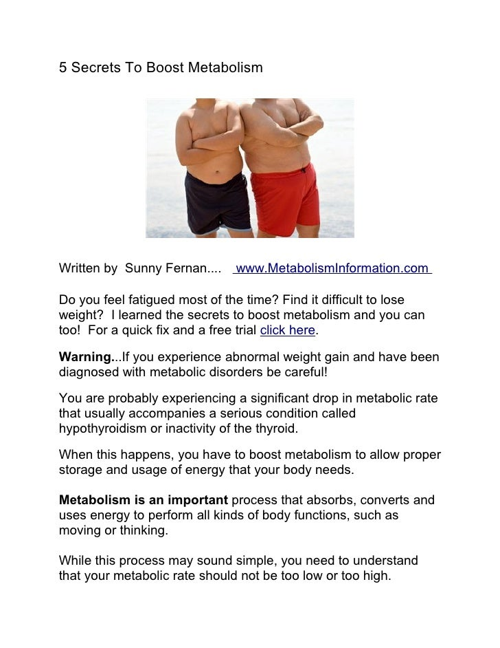 5 Secrets To Boost Metabolism     Written by Sunny Fernan....   www.MetabolismInformation.com  Do you feel fatigued most o...