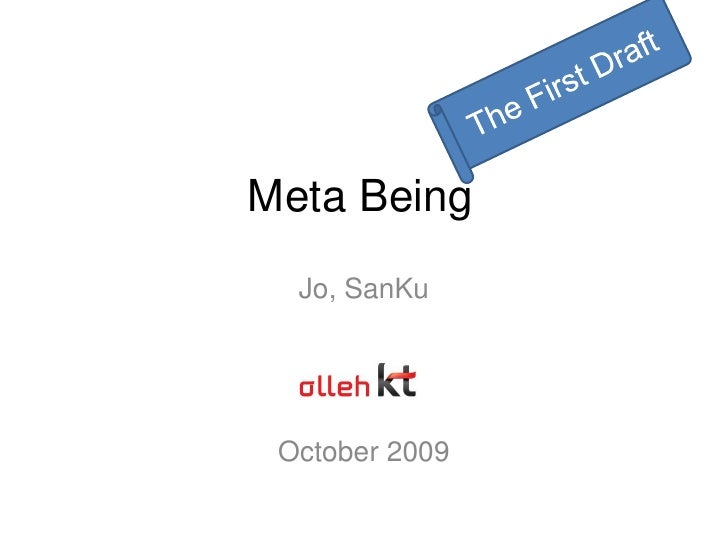 The First Draft<br />Meta Being<br />Jo, SanKu<br />October 2009<br />