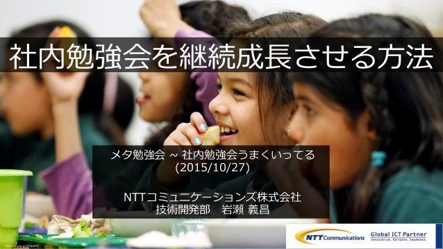 Copyright © NTT Communications Corporation. All rights reserved. 1 社内勉強会を継続成⻑させる⽅法 メタ勉強会 ~ 社内勉強会うまくいってる (2015/10/27) NTTコミ...
