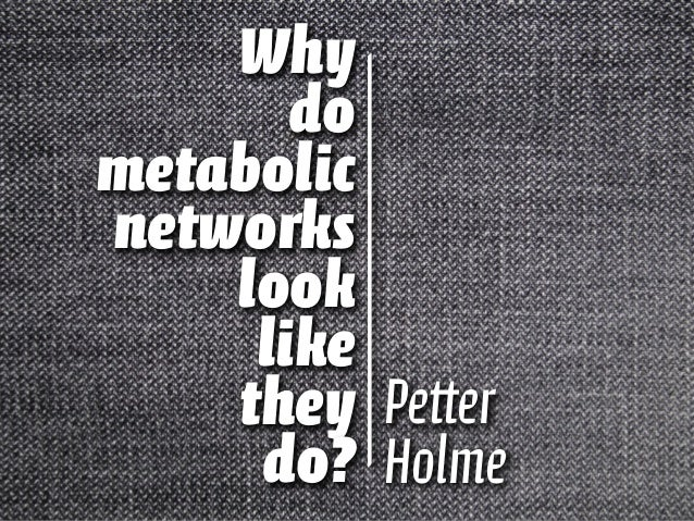 Why do metabolic networks look like they do? Petter Holme