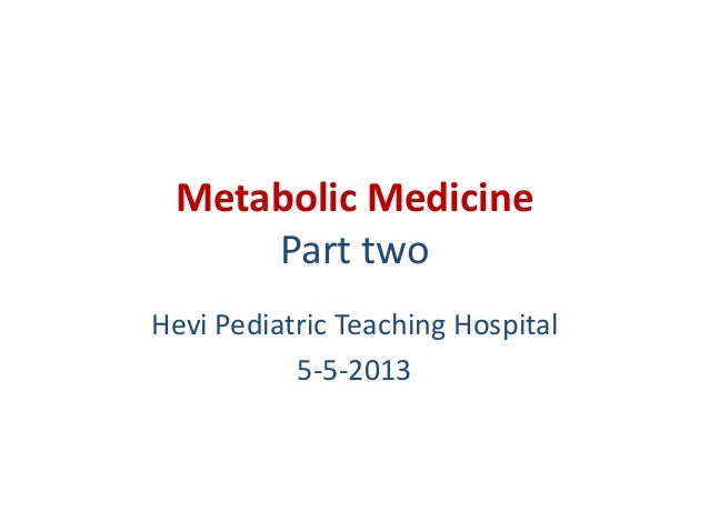 Metabolic Medicine Part two Hevi Pediatric Teaching Hospital 5-5-2013