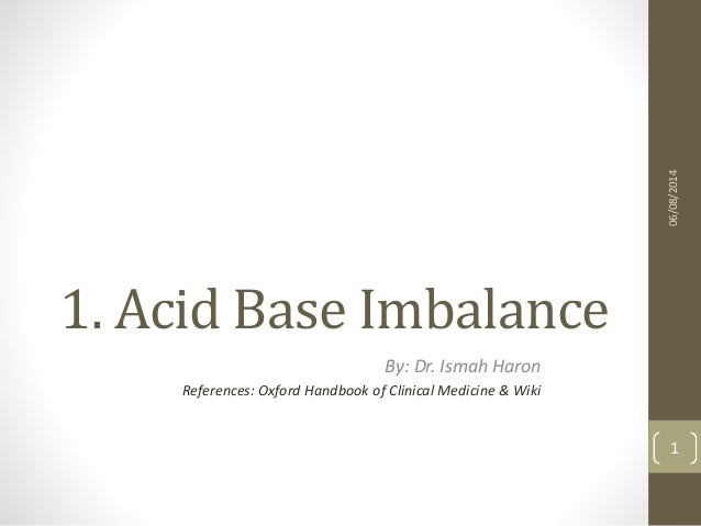1. Acid Base Imbalance By: Dr. Ismah Haron References: Oxford Handbook of Clinical Medicine & Wiki 06/08/2014 1