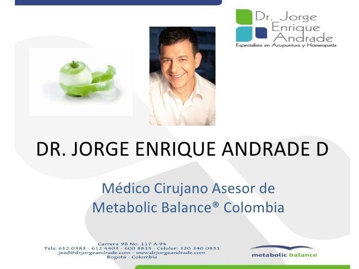 DR. JORGE ENRIQUE ANDRADE D Médico Cirujano Asesor de  Metabolic Balance® Colombia