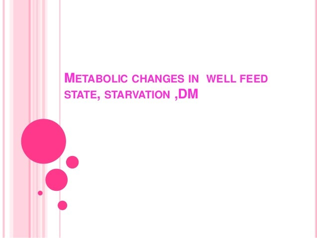 METABOLIC CHANGES IN WELL FEEDSTATE, STARVATION ,DM