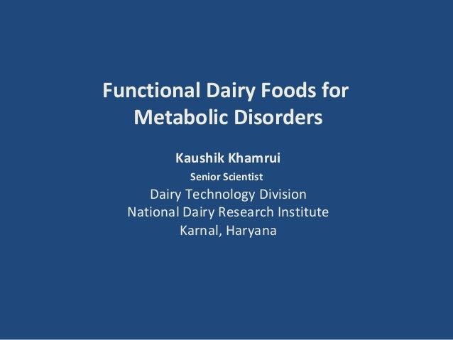 Functional Dairy Foods for   Metabolic Disorders         Kaushik Khamrui            Senior Scientist     Dairy Technology ...