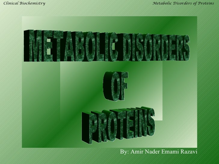 Clinical Biochemistry              Metabolic Disorders of Proteins                        By: Amir Nader Emami Razavi