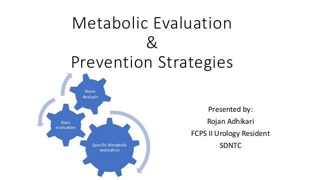 Metabolic Evaluation & Prevention Strategies Presented by: Rojan Adhikari FCPS II Urology Resident SDNTCSpecific Metabolic...