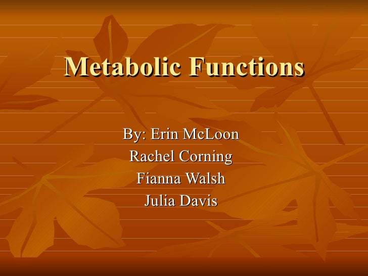 Metabolic Functions By: Erin McLoon Rachel Corning Fianna Walsh Julia Davis