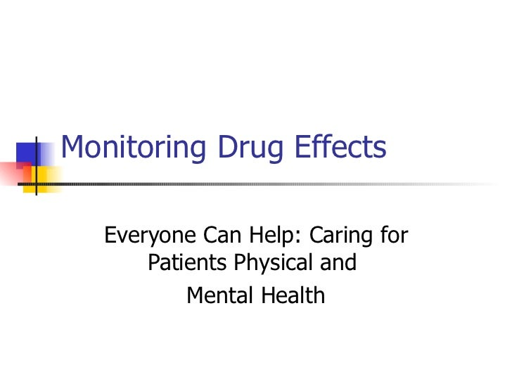 Monitoring Drug Effects  Everyone Can Help: Caring for Patients Physical and  Mental Health