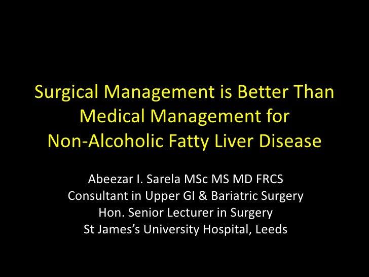 Surgical Management is Better Than     Medical Management for Non-Alcoholic Fatty Liver Disease      Abeezar I. Sarela MSc...