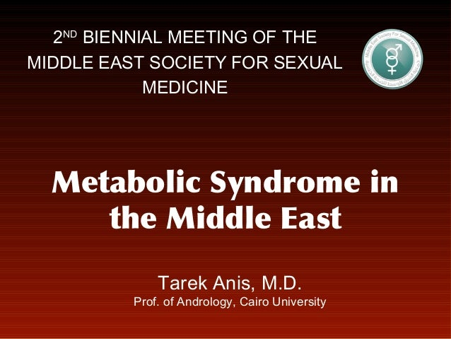 2ND BIENNIAL MEETING OF THE MIDDLE EAST SOCIETY FOR SEXUAL MEDICINE  Metabolic Syndrome in the Middle East Tarek Anis, M.D...