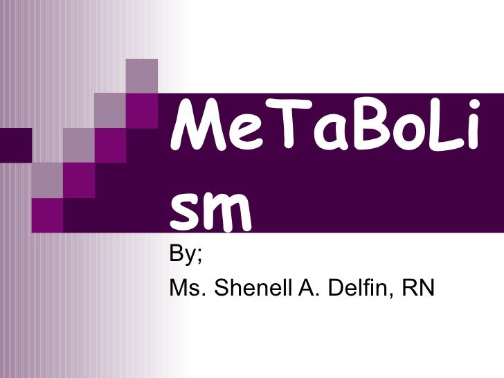 MeTaBoLism By; Ms. Shenell A. Delfin, RN