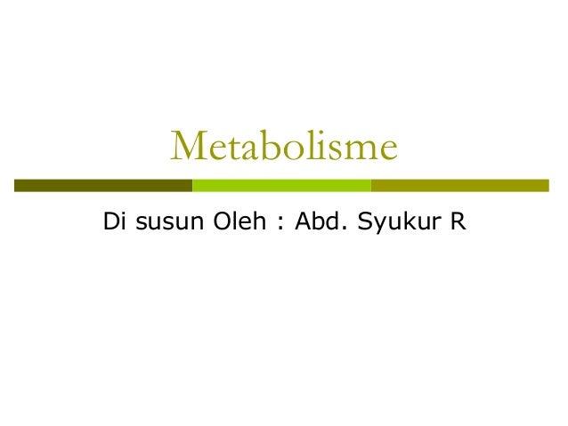 Metabolisme Di susun Oleh : Abd. Syukur R