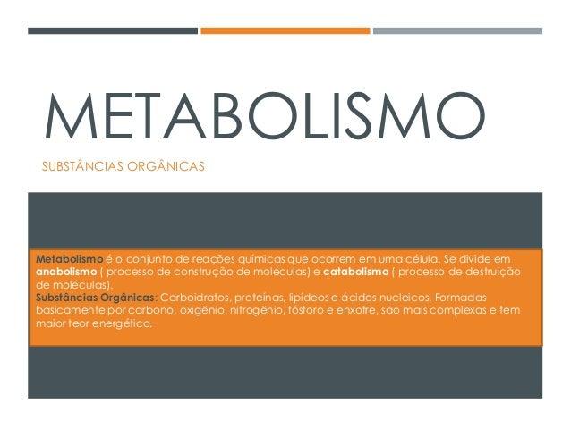 METABOLISMO SUBSTÂNCIAS ORGÂNICAS Metabolismo é o conjunto de reações químicas que ocorrem em uma célula. Se divide em ana...