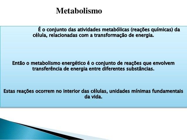 É o conjunto das atividades metabólicas (reações químicas) da célula, relacionadas com a transformação de energia. Então o...
