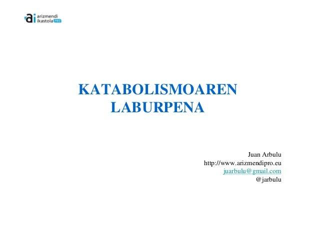 KATABOLISMOAREN   LABURPENA                           Juan Arbulu           http://www.arizmendipro.eu                   j...