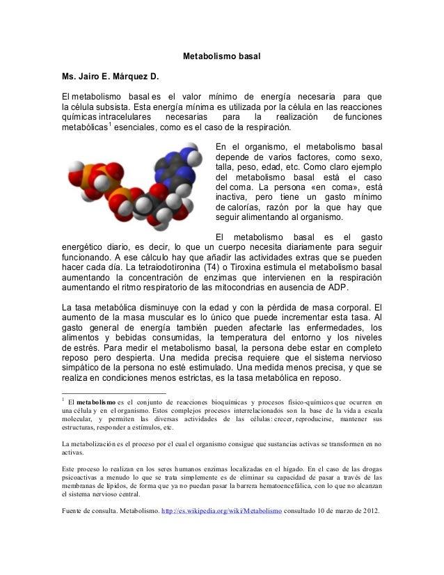 Metabolismo basal Ms. Jairo E. Márquez D. El metabolismo basal es el valor mínimo de energía necesaria para que la célula ...