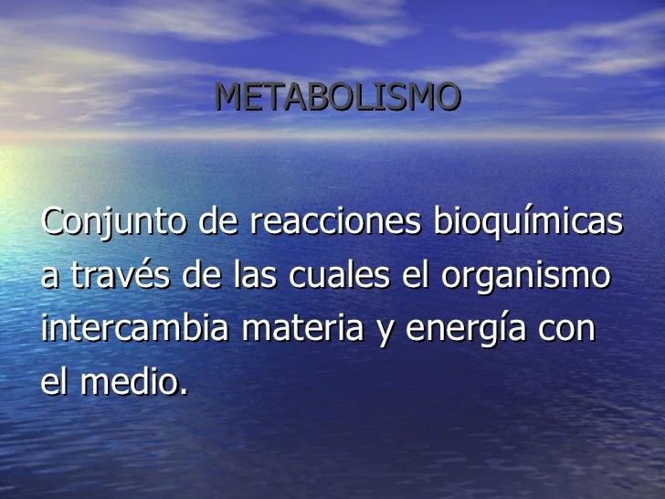 METABOLISMO <ul><li>Conjunto de reacciones bioquímicas  </li></ul><ul><li>a través de las cuales el organismo </li></ul>...
