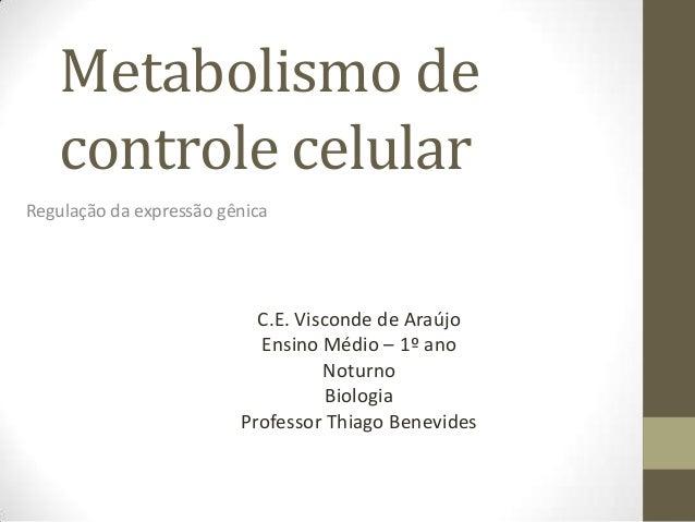 Metabolismo de controle celular Regulação da expressão gênica C.E. Visconde de Araújo Ensino Médio – 1º ano Noturno Biolog...