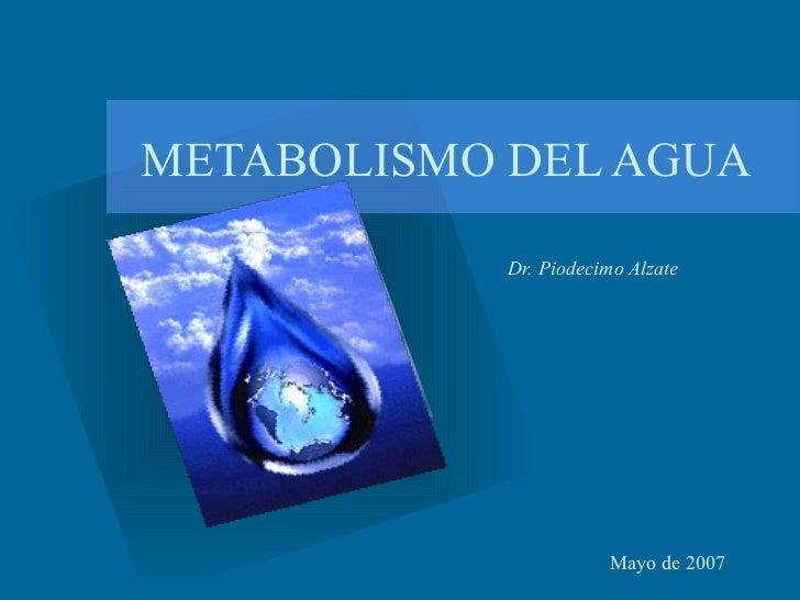 METABOLISMO DEL AGUA Dr. Piodecimo Alzate Mayo de 2007