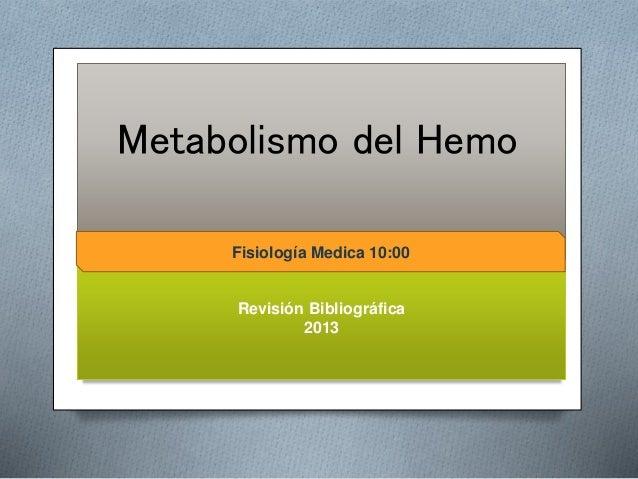 Metabolismo del Hemo  Fisiología Medica 10:00  Fisiologia Medica 10:00  Revisión Bibliográfica  2013