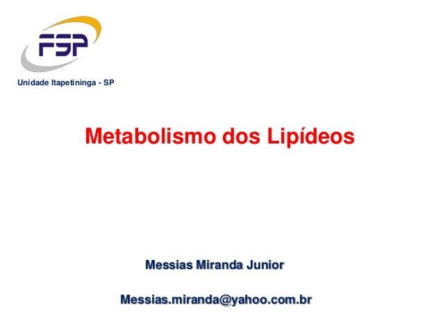 Messias Miranda Junior Metabolismo dos Lipídeos Messias.miranda@yahoo.com.br Unidade Itapetininga - SP