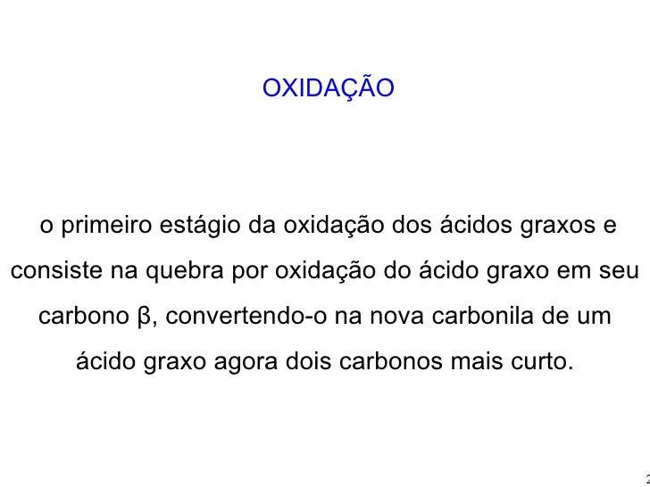 β OXIDAÇÃO É o primeiro estágio da oxidação dos ácidos graxos e consiste na quebra por oxidação do ácido graxo em seu carb...