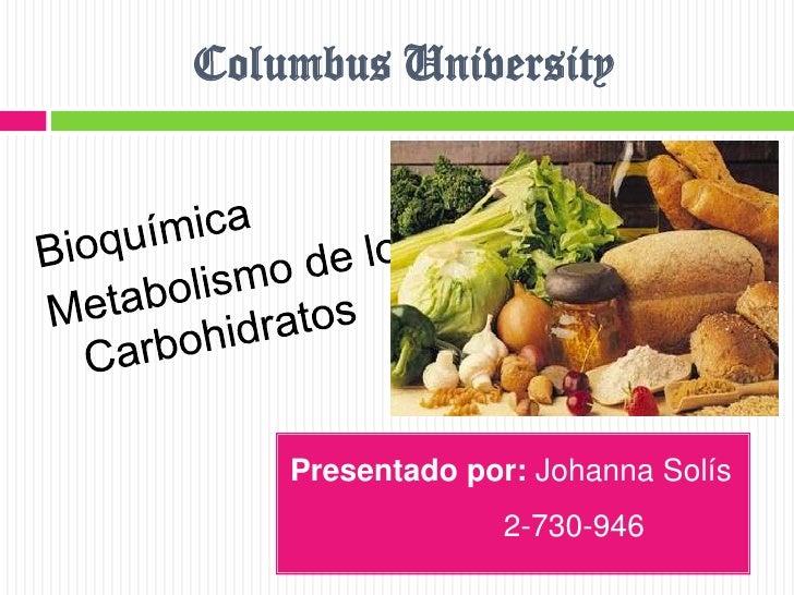 Columbus University<br />Bioquímica<br />Metabolismo de los Carbohidratos<br />Presentado por: Johanna Solís <br />       ...