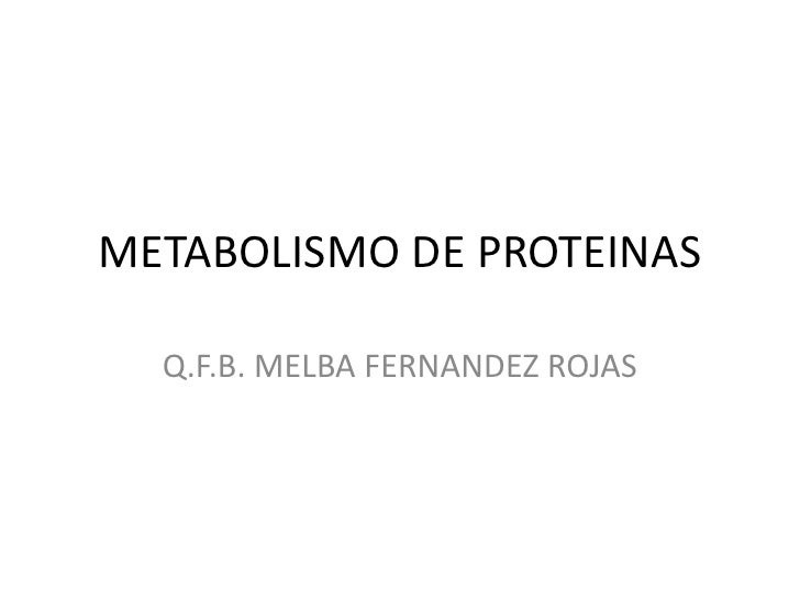 METABOLISMO DE PROTEINAS  Q.F.B. MELBA FERNANDEZ ROJAS