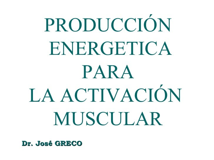 PRODUCCIÓN    ENERGETICA       PARA  LA ACTIVACIÓN    MUSCULAR Dr. José GRECO