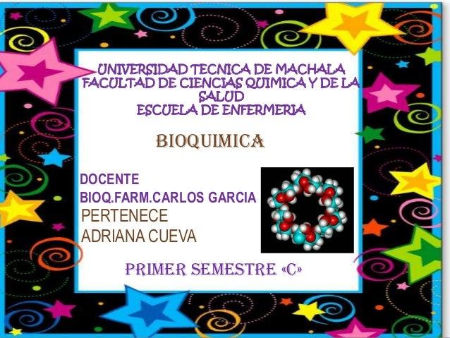 UNIVERSIDAD TECNICA DE MACHALA FACULTAD DE CIENCIAS QUIMICA Y DE LA SALUD ESCUELA DE ENFERMERIA  BIOQUIMICA DOCENTE BIOQ.F...
