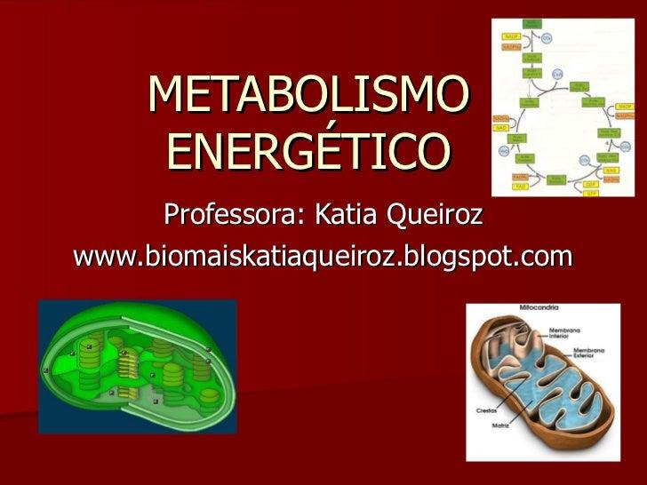 METABOLISMO ENERGÉTICO Professora: Katia Queiroz www.biomaiskatiaqueiroz.blogspot.com