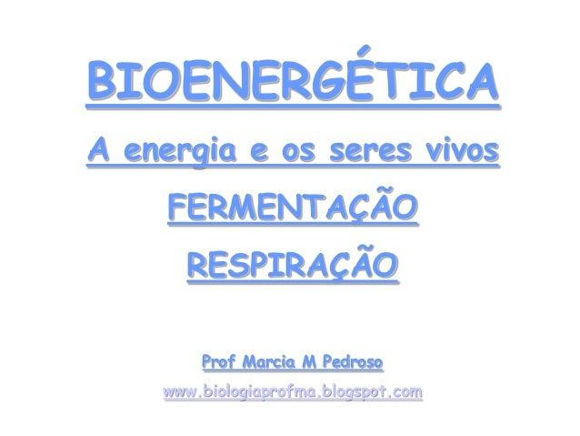 BIOENERGÉTICAA energia e os seres vivosFERMENTAÇÃORESPIRAÇÃOProf Marcia M Pedrosowww.biologiaprofma.blogspot.com