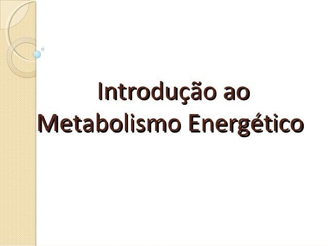 Introdução aoIntrodução ao Metabolismo EnergéticoMetabolismo Energético