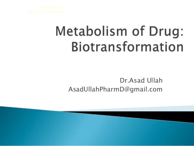 Dr.Asad UllahAsadUllahPharmD@gmail.comMetabolism ofDugs:biotransformation